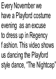"Every November we   have a Playford costume  evening  as an excuse   to dress up in Regency   f ashion. This video shows  us dancing the Playford   style dance, ""The Nightcap"""